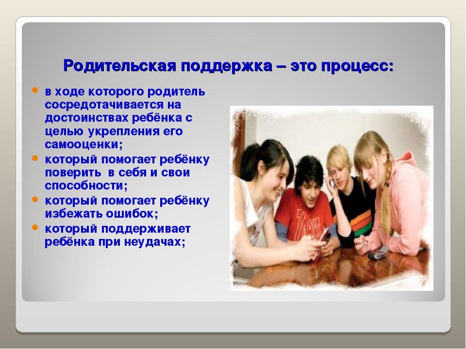 Родительская поддержка – это процесс: в ходе которого родитель сосредотачива...