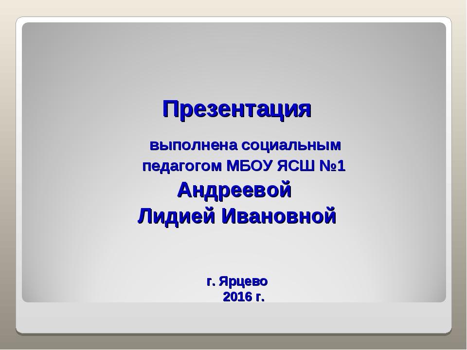 Презентация выполнена социальным педагогом МБОУ ЯСШ №1 Андреевой Лидией Иван...