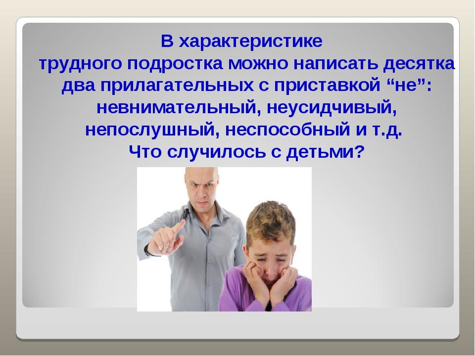 В характеристике трудного подростка можно написать десятка два прилагательных...
