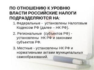 ПО ОТНОШЕНИЮ К УРОВНЮ ВЛАСТИ РОССИЙСКИЕ НАЛОГИ ПОДРАЗДЕЛЯЮТСЯ НА: Федеральные