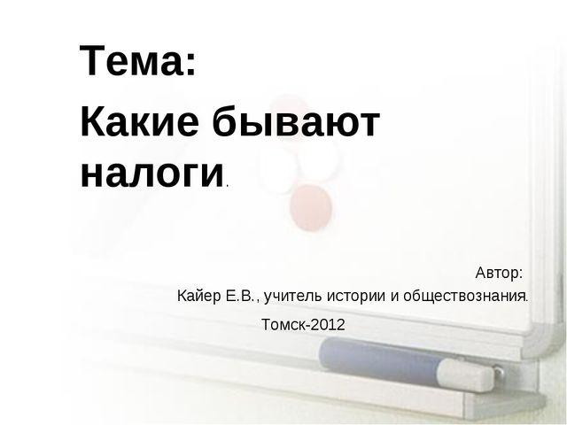 Тема: Какие бывают налоги. Автор: Кайер Е.В., учитель истории и обществознани...