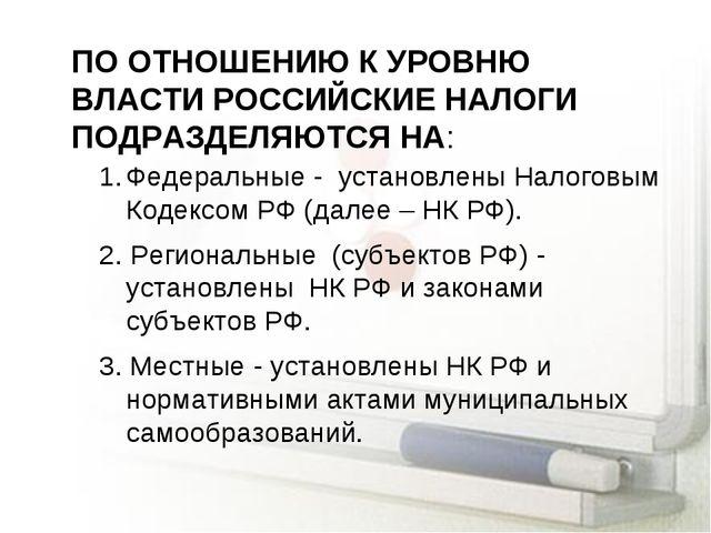 ПО ОТНОШЕНИЮ К УРОВНЮ ВЛАСТИ РОССИЙСКИЕ НАЛОГИ ПОДРАЗДЕЛЯЮТСЯ НА: Федеральные...