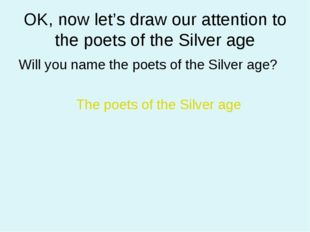 OK, now let's draw our attention to the poets of the Silver age Will you name