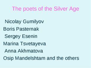 The poets of the Silver Age Nicolay Gumilyov Boris Pasternak Sergey Esenin Ma