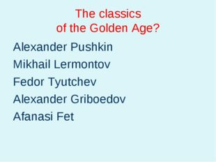 The classics of the Golden Age? Alexander Pushkin Mikhail Lermontov Fedor Tyu