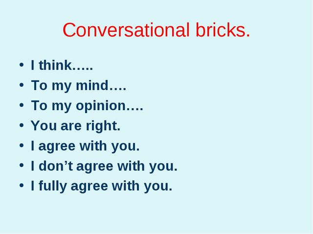 Conversational bricks. I think….. To my mind…. To my opinion…. You are right....