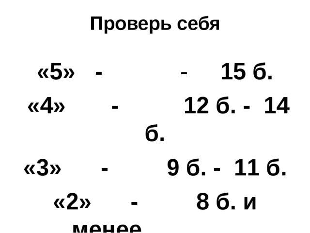Проверь себя «5» - - 15 б. «4» - 12 б. - 14 б. «3» - 9 б. - 11 б. «2» - 8 б....