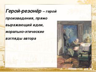 Текст Герой-резонёр – герой произведения, прямо выражающий идеи, морально-эт