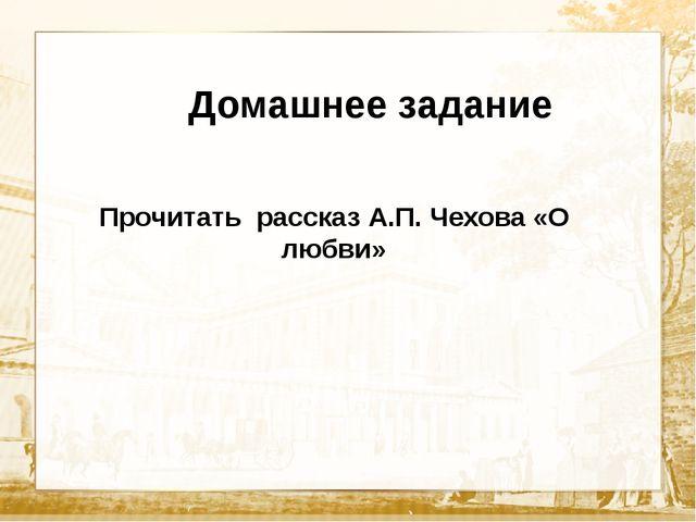 Текст Домашнее задание Прочитать рассказ А.П. Чехова «О любви»