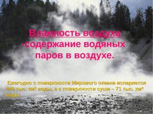 Влажность воздуха -содержание водяных паров в воздухе. Ежегодно с поверхности