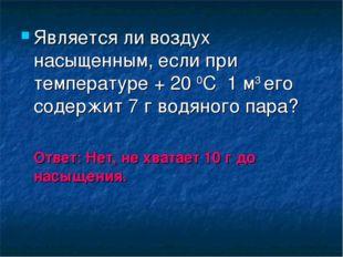 Является ли воздух насыщенным, если при температуре + 20 0С 1 м3 его содержит