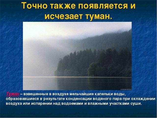 Точно также появляется и исчезает туман. Туман – взвешенные в воздухе мельчай...