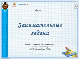 6 класс Занимательные задачи Автор : Кочеткова Олеся Викторовна, Учитель мате