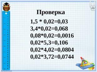 Проверка 1,5 * 0,02=0,03 3,4*0,02=0,068 0,08*0,02=0,0016 0,02*5,3=0,106 0,02*
