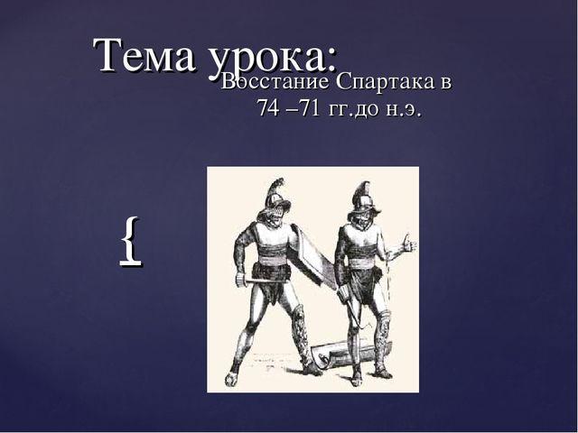 Тема урока: Восстание Спартака в 74 –71 гг.до н.э. {