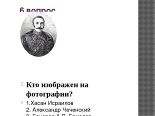 6 вопрос Кто изображен на фотографии? Александр Чеченский 2. Генерал А.П. Ерм