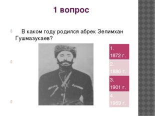 1 вопрос В каком году родился абрек Зелимхан Гушмазукаев? 1.1872 г. 2.1886 г.