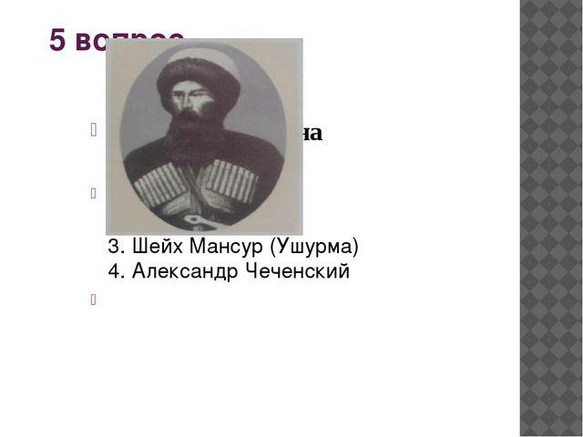 6 вопрос Кто изображен на фотографии? 1.Хасан Исраилов 2. Александр Чеченский...