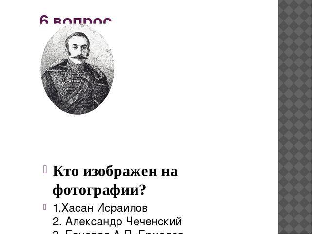 6 вопрос Кто изображен на фотографии? Александр Чеченский 2. Генерал А.П. Ерм...