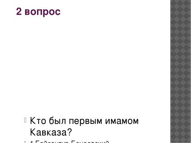 2 вопрос Кто был первым имамом Кавказа? 1.Байсангур Беноевский 2.Шамиль 3.Шей...