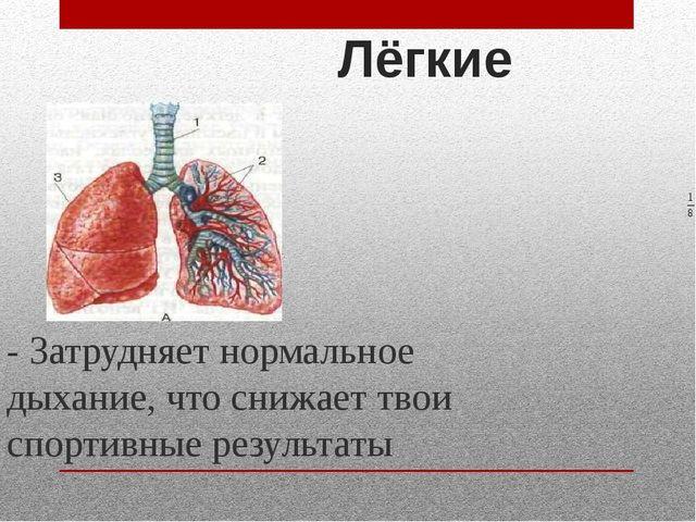 Лёгкие - Затрудняет нормальное дыхание, что снижает твои спортивные результаты
