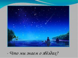- Что мы знаем о звёздах?