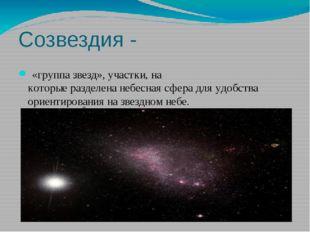 Созвездия - «группазвезд»,участки,на которыеразделенанебесная сферадля