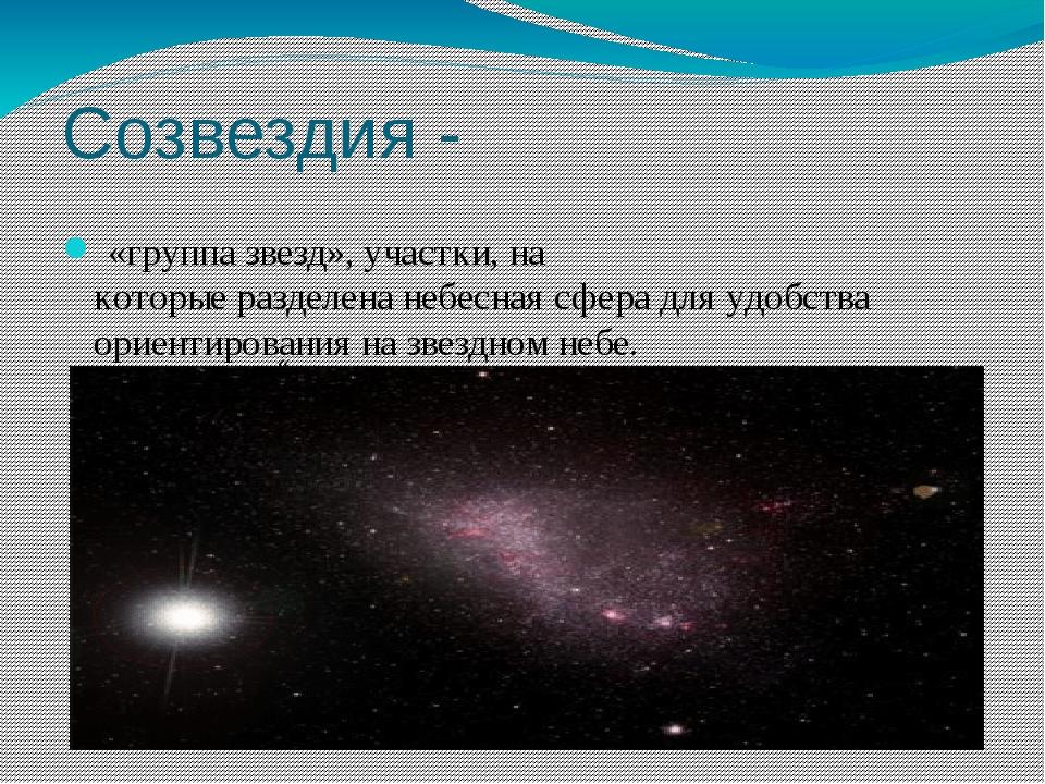 Созвездия - «группазвезд»,участки,на которыеразделенанебесная сферадля...