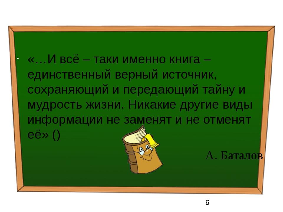 «…И всё – таки именно книга – единственный верный источник, сохраняющий и пе...