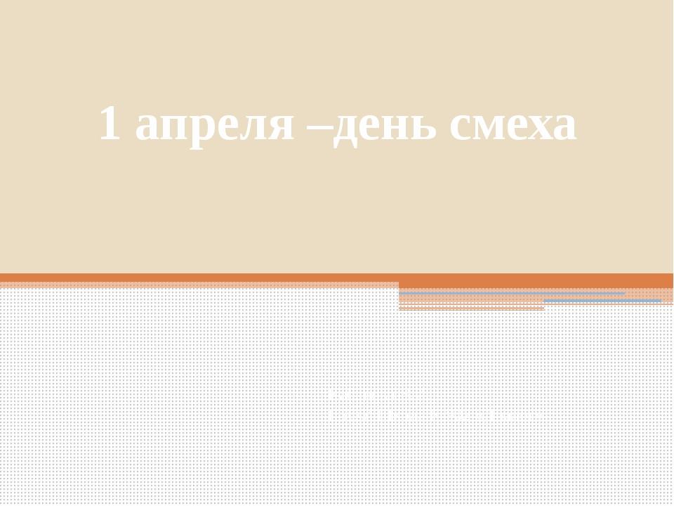1 апреля –день смеха Кабанова В.И. ГБОУ Школа №902 «Диалог»