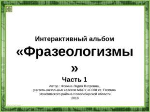 Интерактивный альбом «Фразеологизмы» Часть 1 Автор : Фокина Лидия Петровна, у