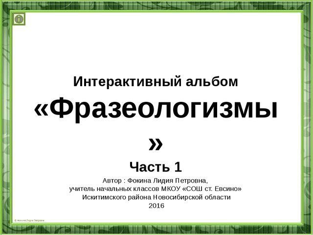 Интерактивный альбом «Фразеологизмы» Часть 1 Автор : Фокина Лидия Петровна, у...