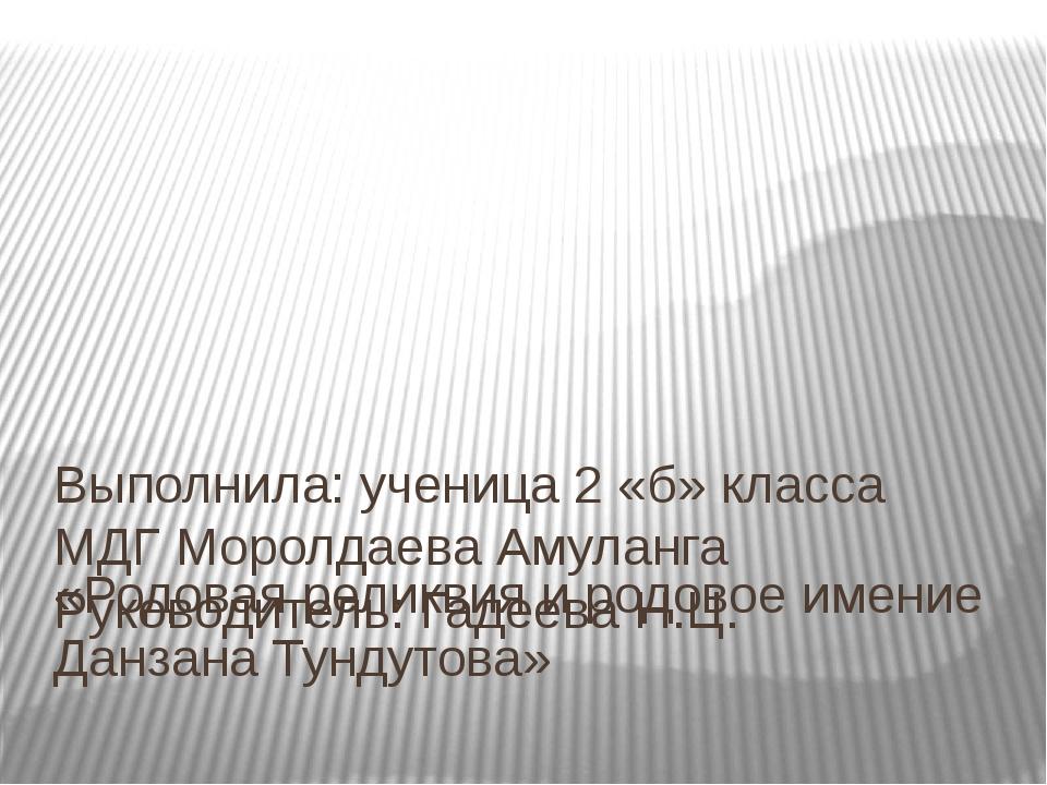 «Родовая реликвия и родовое имение Данзана Тундутова» Выполнила: ученица 2 «б...