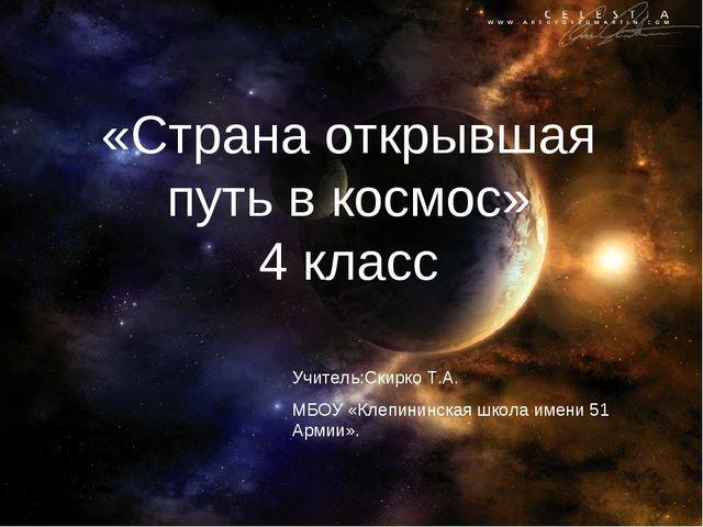«Страна открывшая путь в космос» 4 класс Учитель:Скирко Т.А. МБОУ «Клепининс...