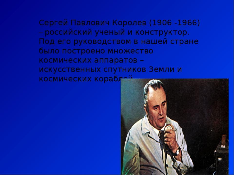 Сергей Павлович Королев (1906 -1966) – российский ученый и конструктор. Под е...