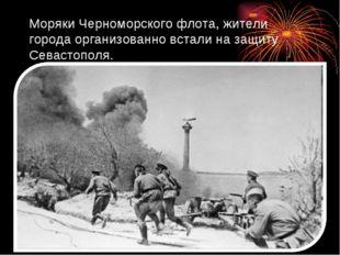 Моряки Черноморского флота, жители города организованно встали на защиту Сева