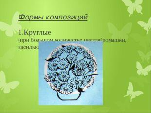 Формы композиций 1.Круглые (при большом количестве цветов(ромашки, васильки,