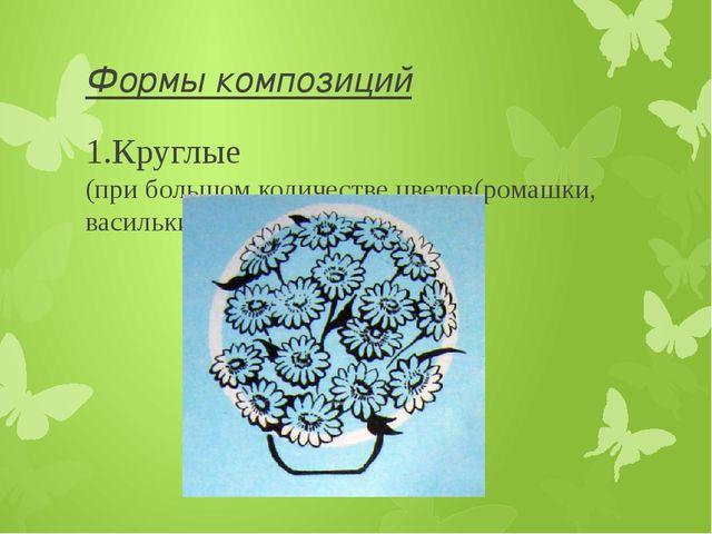 Формы композиций 1.Круглые (при большом количестве цветов(ромашки, васильки,...