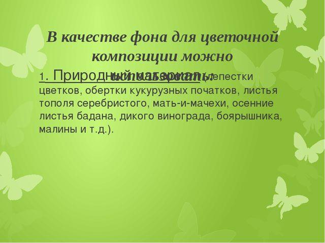 В качестве фона для цветочной композиции можно использовать: 1. Природный мат...