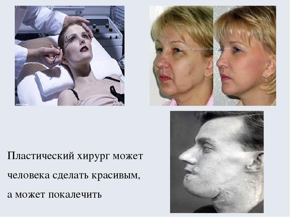 Пластический хирург может человека сделать красивым, а может покалечить