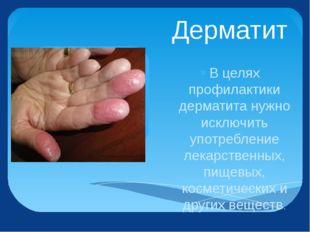 Дерматит В целях профилактики дерматита нужно исключить употребление лекарств