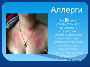 Аллергия Необычная чувствительность организма к воздействию некоторых факторо