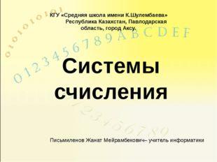 Системы счисления Письмиленов Жанат Мейрамбекович– учитель информатики КГУ «С