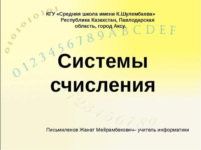 Системы счисления Письмиленов Жанат Мейрамбекович– учитель информатики КГУ «С...