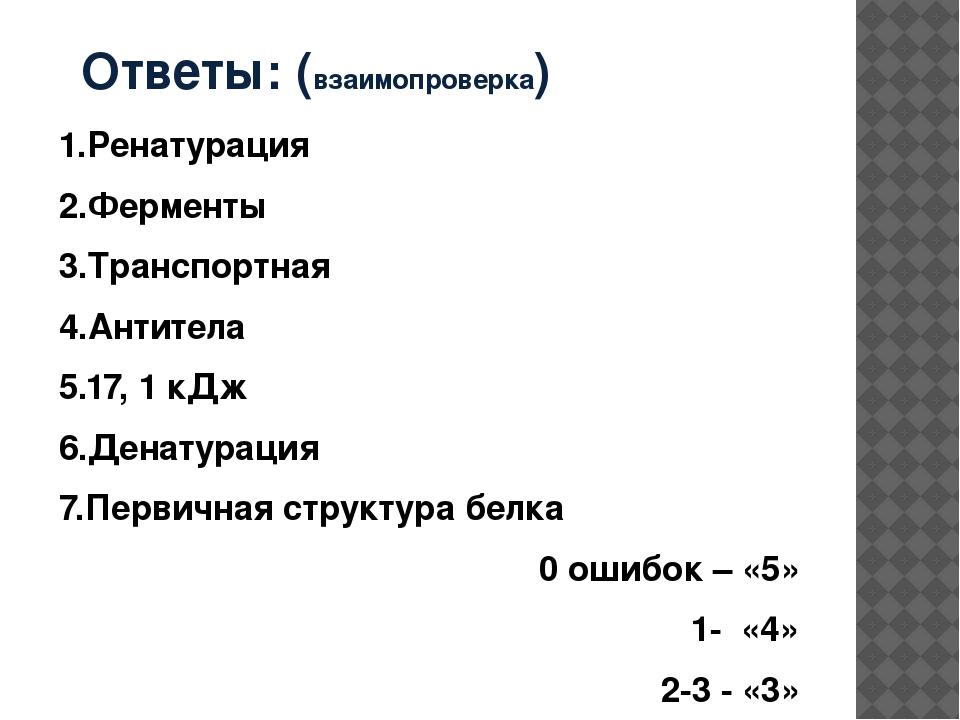 Ответы: (взаимопроверка) 1.Ренатурация 2.Ферменты 3.Транспортная 4.Антитела 5...