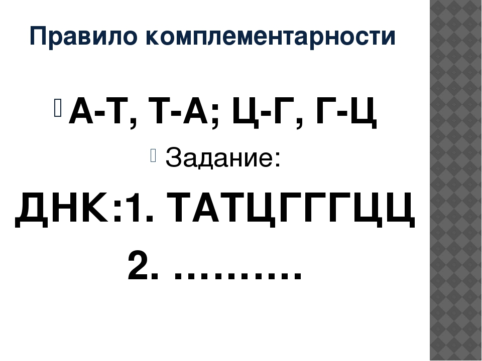 Правило комплементарности А-Т, Т-А; Ц-Г, Г-Ц Задание: ДНК:1. ТАТЦГГГЦЦ 2. ……….