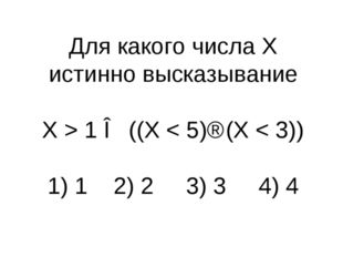 Для какого числа X истинно высказывание X > 1 ∧ ((X < 5)⇒(X < 3)) 1) 1 2) 2