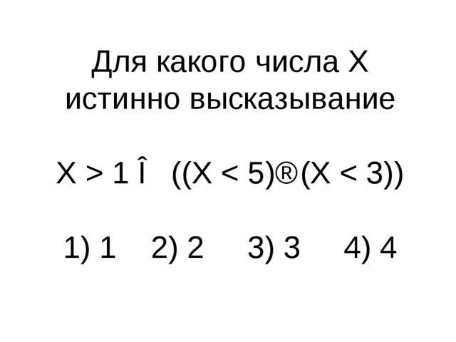 Для какого числа X истинно высказывание X > 1 ∧ ((X < 5)⇒(X < 3)) 1) 1 2) 2...