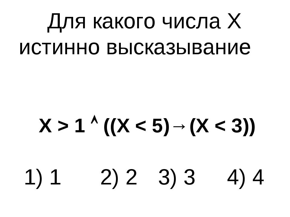 Для какого числа X истинно высказывание X > 1  ((X < 5)→(X < 3)) 1) 1 2) 2...