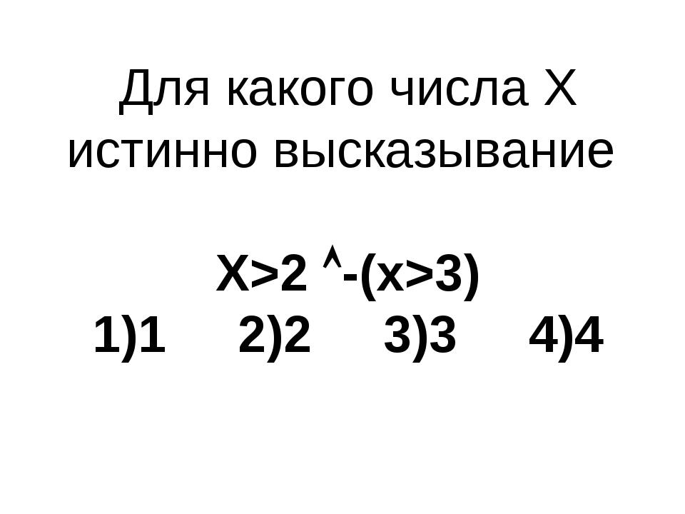 Для какого числа X истинно высказывание X>2 -(x>3) 1)1 2)2 3)3 4)4